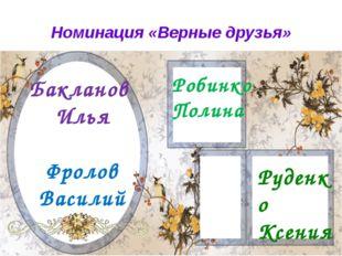 Номинация «Верные друзья» Бакланов Илья Фролов Василий Робинко Полина Руденко