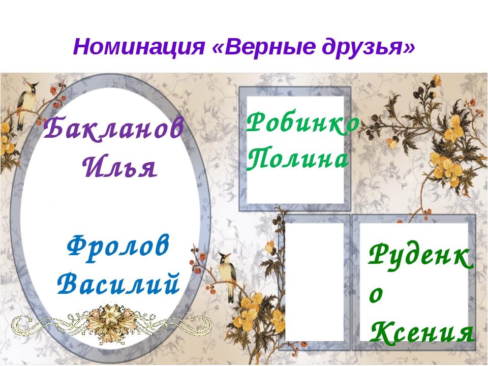 Номинация «Верные друзья» Бакланов Илья Фролов Василий Робинко Полина Руденко...