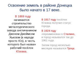 Освоение земель в районе Донецка было начато в 17 веке. В 1869 году начинаетс