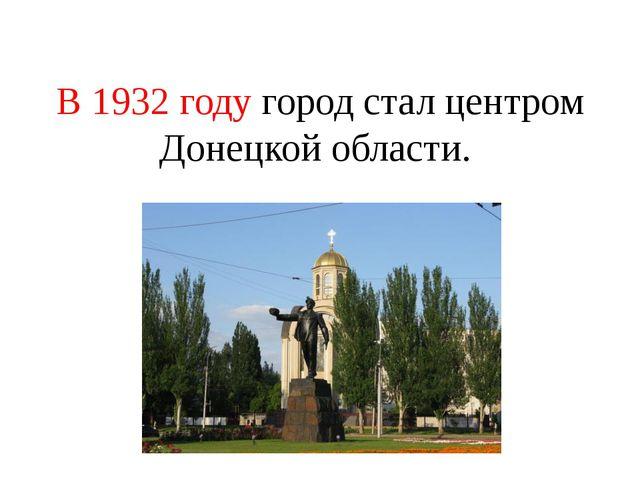 В 1932 году город стал центром Донецкой области.