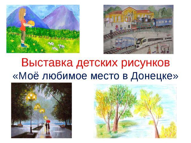 Выставка детских рисунков «Моё любимое место в Донецке»
