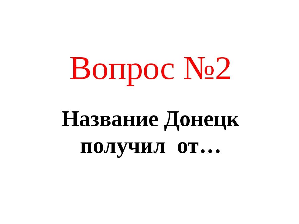 Название Донецк получил от… Вопрос №2