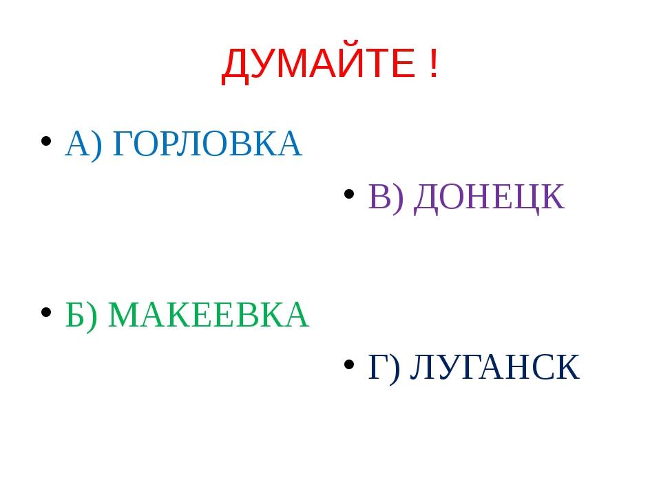 ДУМАЙТЕ ! А) ГОРЛОВКА Б) МАКЕЕВКА В) ДОНЕЦК Г) ЛУГАНСК