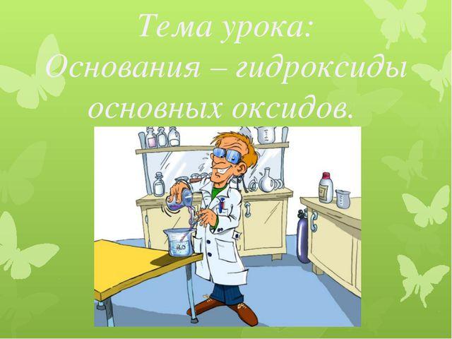 Тема урока: Основания – гидроксиды основных оксидов.