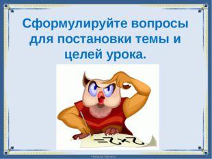 Сформулируйте вопросы для постановки темы и целей урока. FokinaLida.75@mail.ru