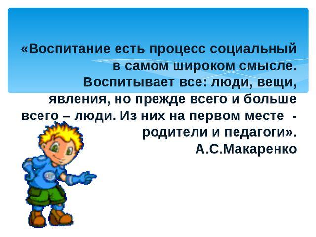 «Воспитание есть процесс социальный в самом широком смысле. Воспитывает все:...