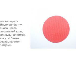 Берем четырех-слойную салфетку красного цвета. Рисуем на ней круг, используя