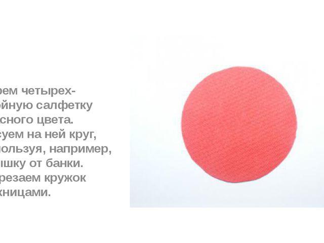 Берем четырех-слойную салфетку красного цвета. Рисуем на ней круг, используя...