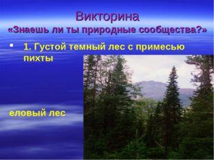 Викторина «Знаешь ли ты природные сообщества?» 1. Густой темный лес с примес