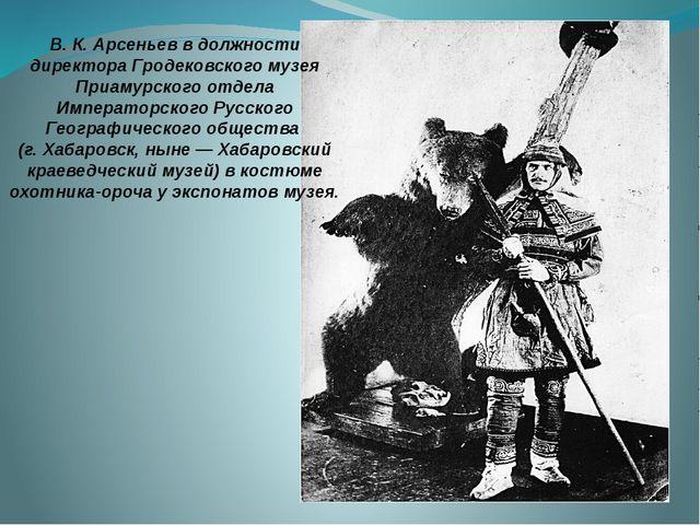 В. К. Арсеньев в должности директора Гродековского музея Приамурского отдела...