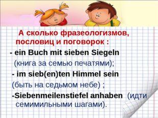 А сколько фразеологизмов, пословиц и поговорок : - ein Buch mit sieben Siege