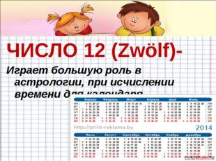 ЧИСЛО 12 (Zwölf)- Играет большую роль в астрологии, при исчислении времени дл
