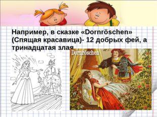 Например, в сказке «Dornröschen» (Спящая красавица)- 12 добрых фей, а тринад