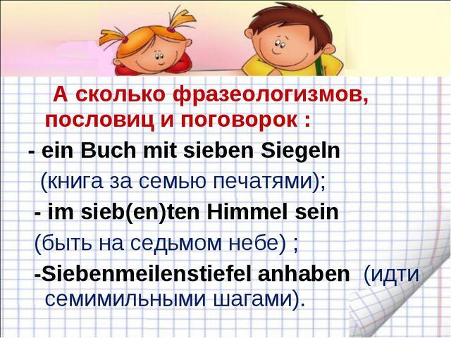 А сколько фразеологизмов, пословиц и поговорок : - ein Buch mit sieben Siege...