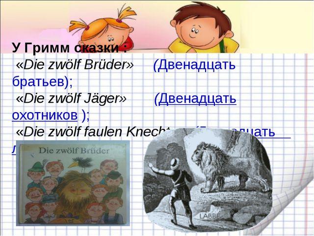 У Гримм сказки : «Die zwölf Brüder» (Двенадцать братьев); «Die zwölf Jäger» (...