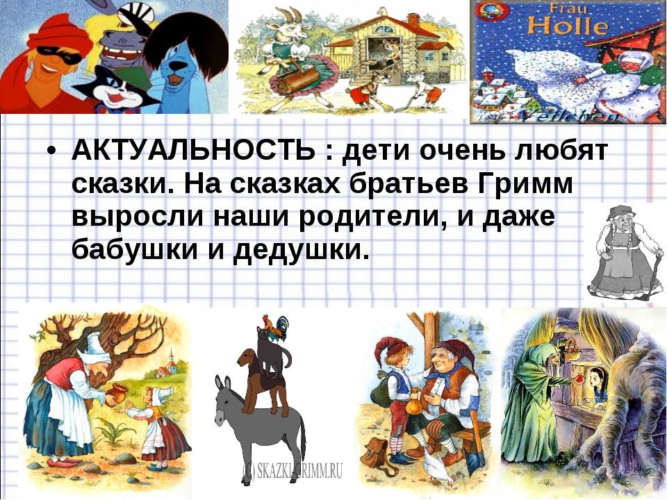 АКТУАЛЬНОСТЬ : дети очень любят сказки. На сказках братьев Гримм выросли наши...