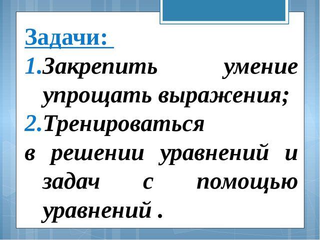 Задачи: Закрепить умение упрощать выражения; Тренироваться в решении уравнени...