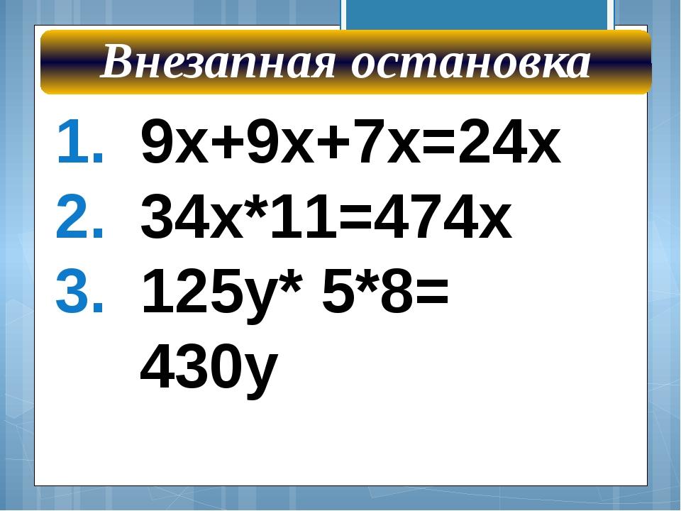 9х+9х+7х=24х 34х*11=474х 125у* 5*8= 430у Внезапная остановка