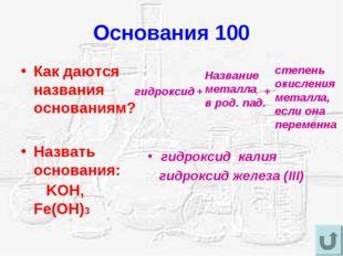 Основания 100 Как даются названия основаниям? Назвать основания: KOH, Fe(OH)3