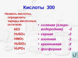 Кислоты 300 Назвать кислоты, определить заряды кислотных остатков: HCl H2SO4