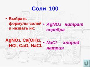 Соли 100 Выбрать формулы солей и назвать их: AgNO3, Ca(OH)2, HCl, CaO, NaCl.