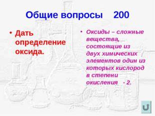 Общие вопросы 200 Дать определение оксида. Оксиды – сложные вещества, состоящ