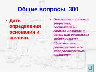 Общие вопросы 300 Дать определения основания и щелочи. Основания – сложные ве