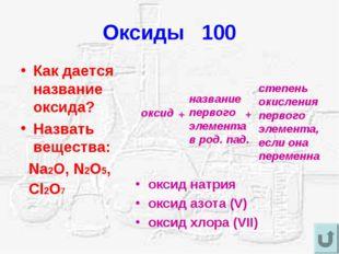 Оксиды 100 Как дается название оксида? Назвать вещества: Na2O, N2O5, Cl2O7 ок