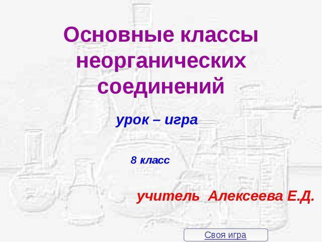 Основные классы неорганических соединений урок – игра 8 класс учитель Алексее...