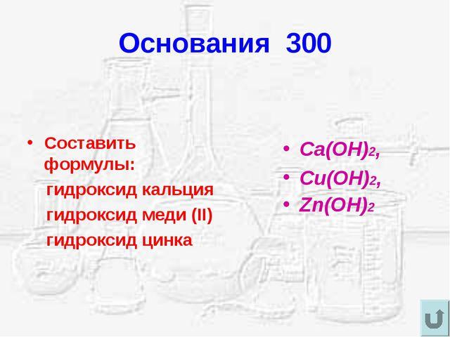 Основания 300 Составить формулы: гидроксид кальция гидроксид меди (II) гидрок...