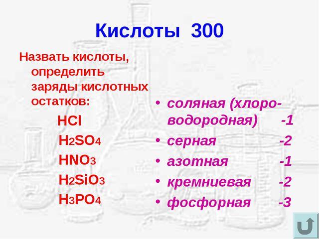 Кислоты 300 Назвать кислоты, определить заряды кислотных остатков: HCl H2SO4...