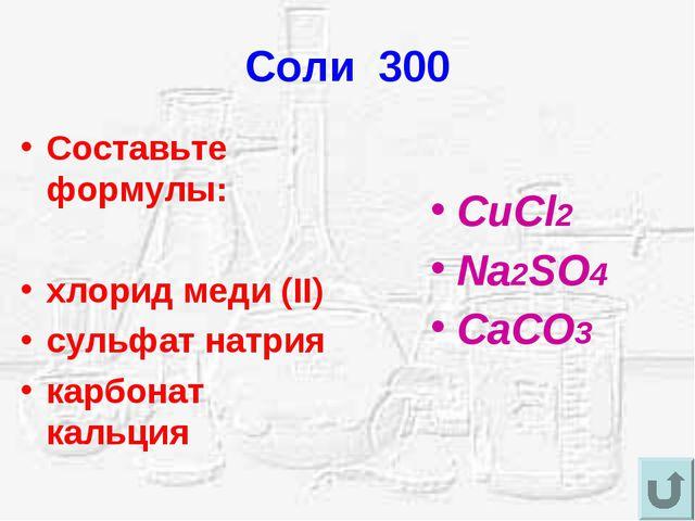 Соли 300 Составьте формулы: хлорид меди (II) сульфат натрия карбонат кальция...