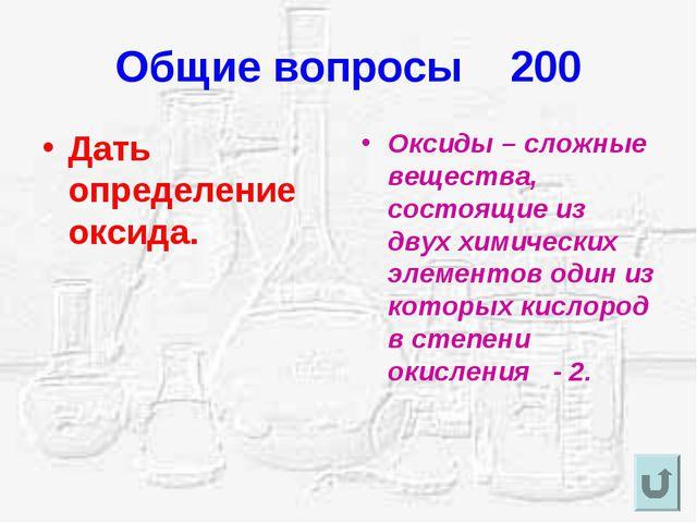 Общие вопросы 200 Дать определение оксида. Оксиды – сложные вещества, состоящ...