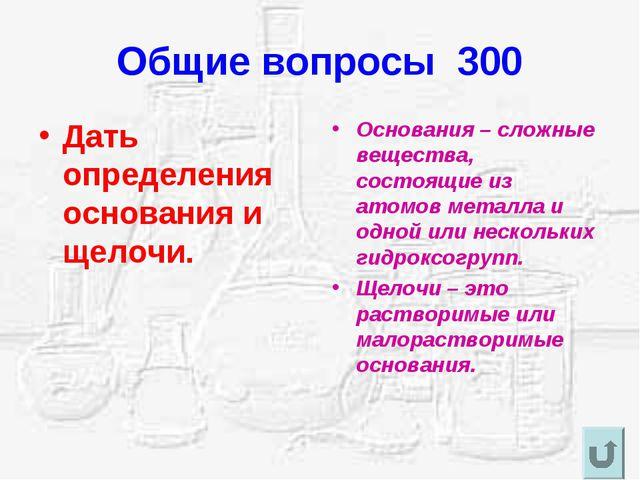 Общие вопросы 300 Дать определения основания и щелочи. Основания – сложные ве...