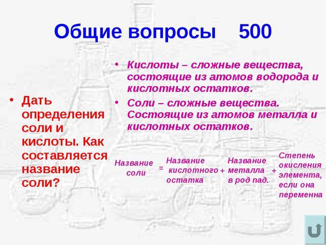 Общие вопросы 500 Дать определения соли и кислоты. Как составляется название...