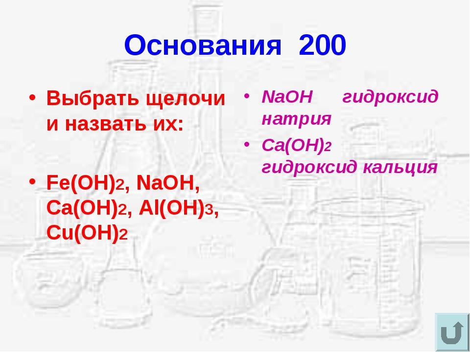 Основания 200 Выбрать щелочи и назвать их: Fe(OH)2, NaOH, Ca(OH)2, Al(OH)3, C...
