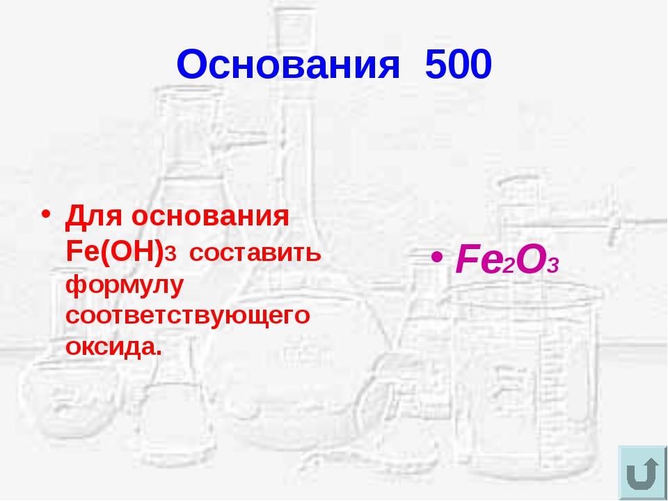 Основания 500 Для основания Fe(OH)3 составить формулу соответствующего оксида...