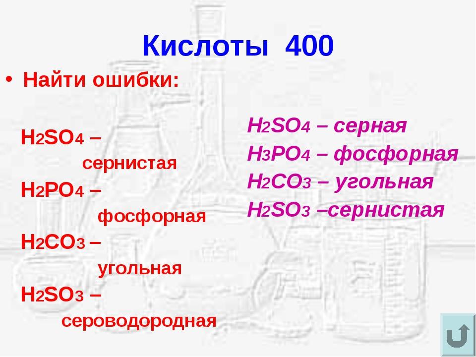 Кислоты 400 Найти ошибки: H2SO4 – сернистая H2PO4 – фосфорная H2CO3 – угольна...