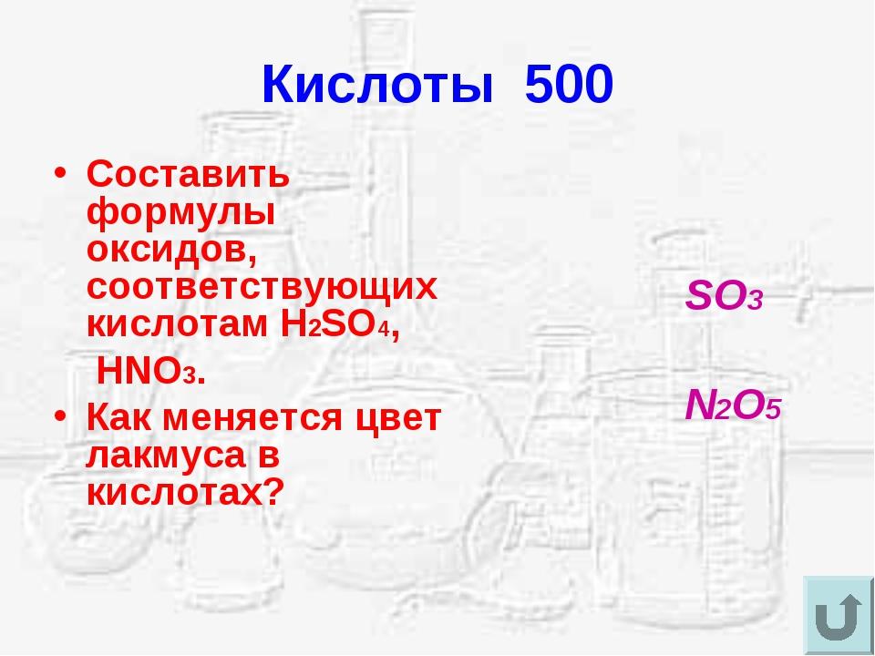 Кислоты 500 Составить формулы оксидов, соответствующих кислотам H2SO4, HNO3....