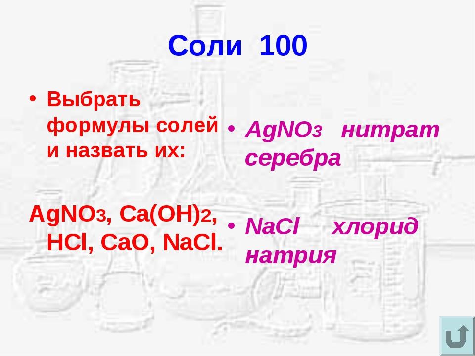 Соли 100 Выбрать формулы солей и назвать их: AgNO3, Ca(OH)2, HCl, CaO, NaCl....