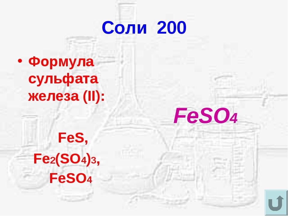Соли 200 Формула сульфата железа (II): FeS, Fe2(SO4)3, FeSO4 FeSO4