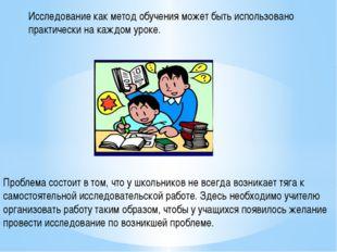 Исследование как метод обучения может быть использовано практически на каждом
