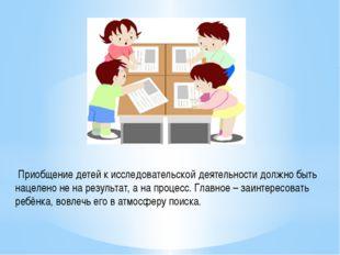 Приобщение детей к исследовательской деятельности должно быть нацелено не на