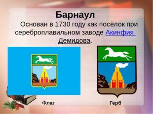 Барнаул Основан в 1730 году как посёлок при сереброплавильном заводеАкинфия