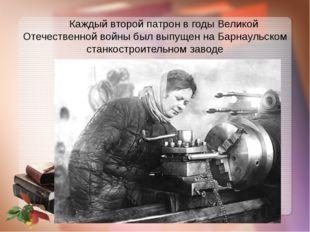 Каждый второй патрон в годы Великой Отечественной войны был выпущен на Барна