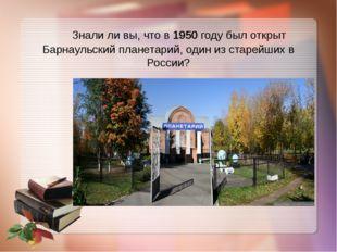 Знали ли вы, что в 1950 году был открыт Барнаульский планетарий, один из ста