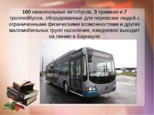160 низкопольных автобусов, 3 трамвая и 7 троллейбусов, оборудованных для пер