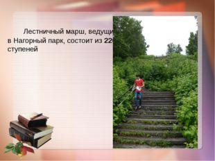 Лестничный марш, ведущий в Нагорный парк, состоит из 220 ступеней