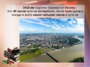 3419 км отделяет Барнаул от Москвы Это 46 часов пути на автомобиле, почти тр