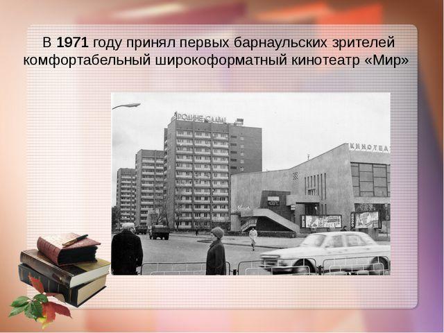 В 1971 году принял первых барнаульских зрителей комфортабельный широкоформатн...